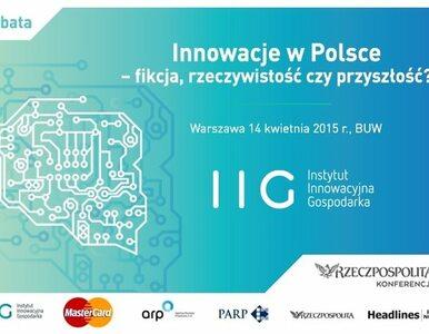Innowacje w Polsce - fikcja, rzeczywistość czy przyszłość?